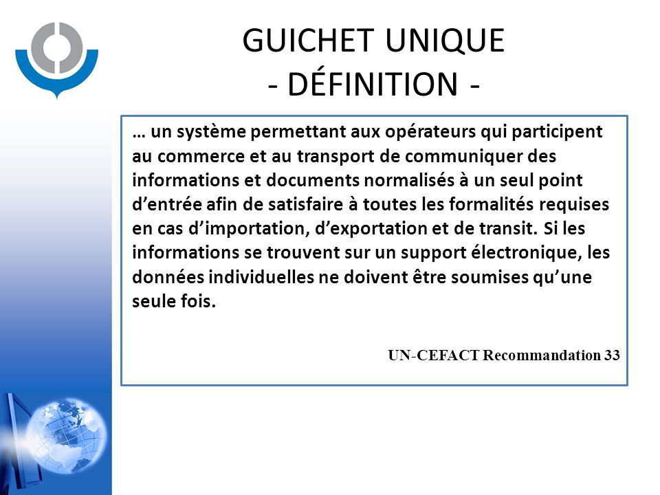 GUICHET UNIQUE - DÉFINITION - … un système permettant aux opérateurs qui participent au commerce et au transport de communiquer des informations et do