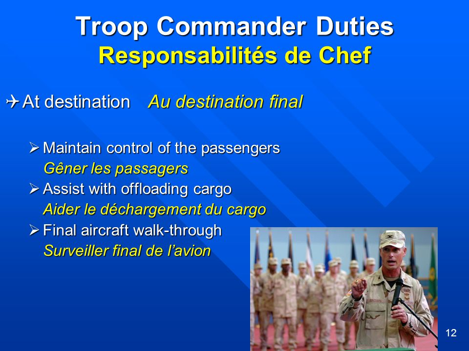 12  At destination Au destination final  Maintain control of the passengers Gêner les passagers  Assist with offloading cargo Aider le déchargement du cargo  Final aircraft walk-through Surveiller final de l'avion Troop Commander Duties Responsabilités de Chef Troop Commander Duties Responsabilités de Chef