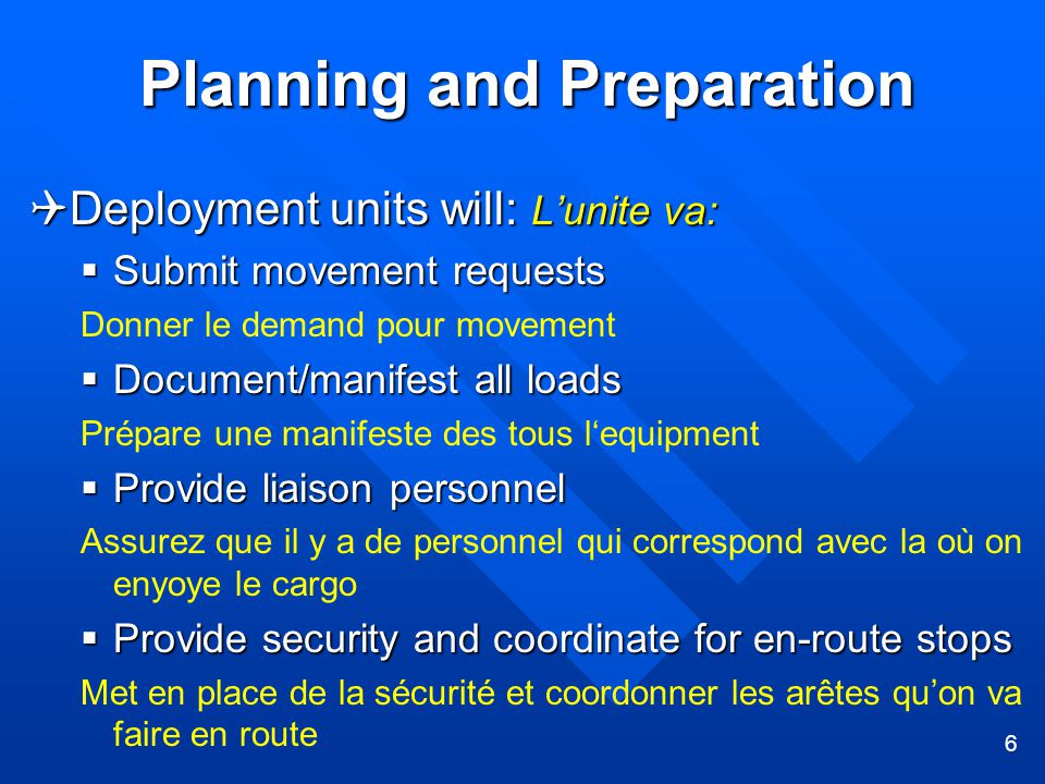 6 Planning and Preparation  Deployment units will: L'unite va:  Submit movement requests Donner le demand pour movement  Document/manifest all loads Prépare une manifeste des tous l'equipment  Provide liaison personnel Assurez que il y a de personnel qui correspond avec la où on enyoye le cargo  Provide security and coordinate for en-route stops Met en place de la sécurité et coordonner les arêtes qu'on va faire en route