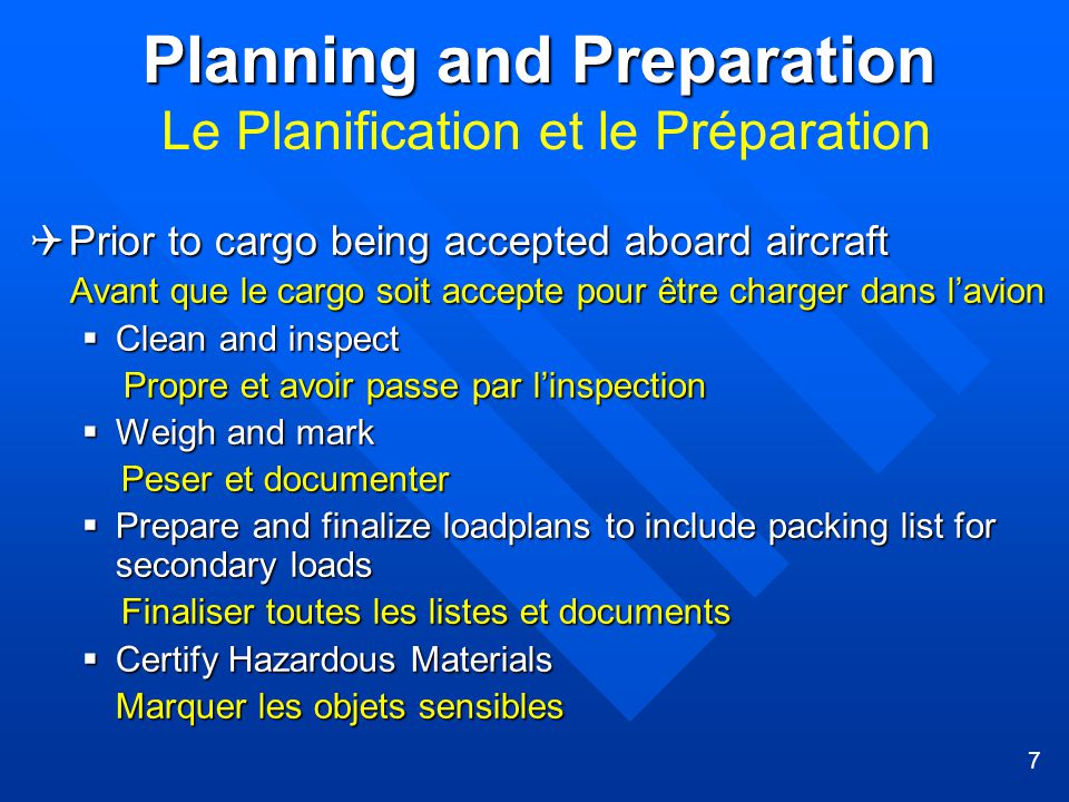 7 Planning and Preparation Planning and Preparation Le Planification et le Préparation  Prior to cargo being accepted aboard aircraft Avant que le cargo soit accepte pour être charger dans l'avion Avant que le cargo soit accepte pour être charger dans l'avion  Clean and inspect Propre et avoir passe par l'inspection Propre et avoir passe par l'inspection  Weigh and mark Peser et documenter Peser et documenter  Prepare and finalize loadplans to include packing list for secondary loads Finaliser toutes les listes et documents Finaliser toutes les listes et documents  Certify Hazardous Materials Marquer les objets sensibles