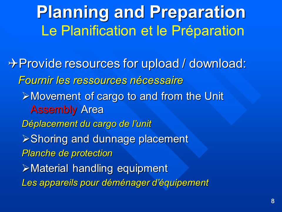 8 Planning and Preparation Planning and Preparation Le Planification et le Préparation  Provide resources for upload / download: Fournir les ressources nécessaire  Movement of cargo to and from the Unit Assembly Area Déplacement du cargo de l'unit  Shoring and dunnage placement Planche de protection  Material handling equipment Les appareils pour déménager d'équipement