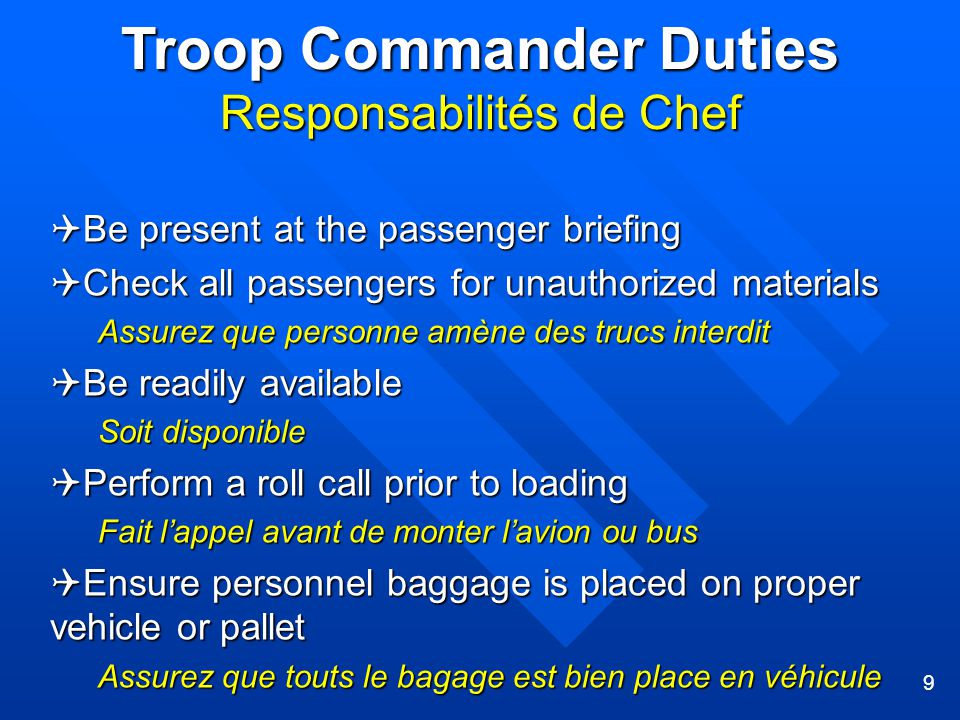 9 Troop Commander Duties Responsabilités de Chef  Be present at the passenger briefing  Check all passengers for unauthorized materials Assurez que personne amène des trucs interdit  Be readily available Soit disponible  Perform a roll call prior to loading Fait l'appel avant de monter l'avion ou bus  Ensure personnel baggage is placed on proper vehicle or pallet Assurez que touts le bagage est bien place en véhicule