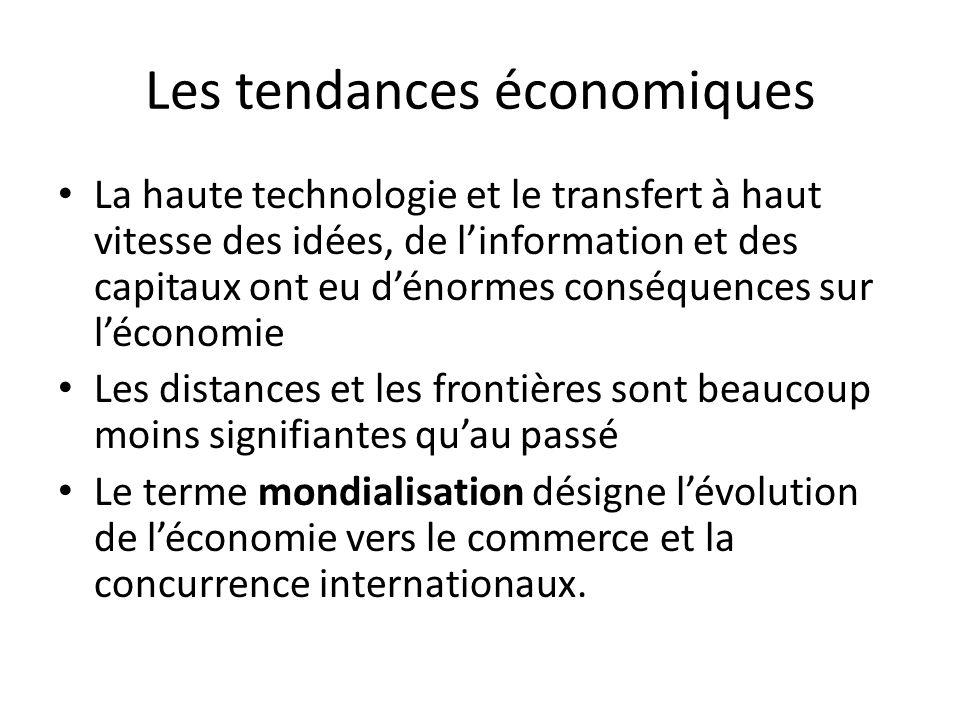 Les tendances économiques La haute technologie et le transfert à haut vitesse des idées, de l'information et des capitaux ont eu d'énormes conséquences sur l'économie Les distances et les frontières sont beaucoup moins signifiantes qu'au passé Le terme mondialisation désigne l'évolution de l'économie vers le commerce et la concurrence internationaux.