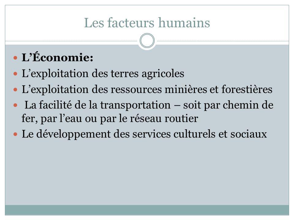 Les facteurs humains L'Économie: L'exploitation des terres agricoles L'exploitation des ressources minières et forestières La facilité de la transportation – soit par chemin de fer, par l'eau ou par le réseau routier Le développement des services culturels et sociaux
