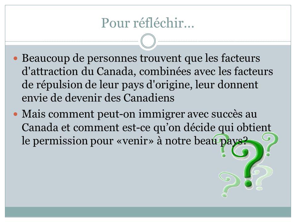 Pour réfléchir… Beaucoup de personnes trouvent que les facteurs d attraction du Canada, combinées avec les facteurs de répulsion de leur pays d origine, leur donnent envie de devenir des Canadiens Mais comment peut-on immigrer avec succès au Canada et comment est-ce qu'on décide qui obtient le permission pour «venir» à notre beau pays?