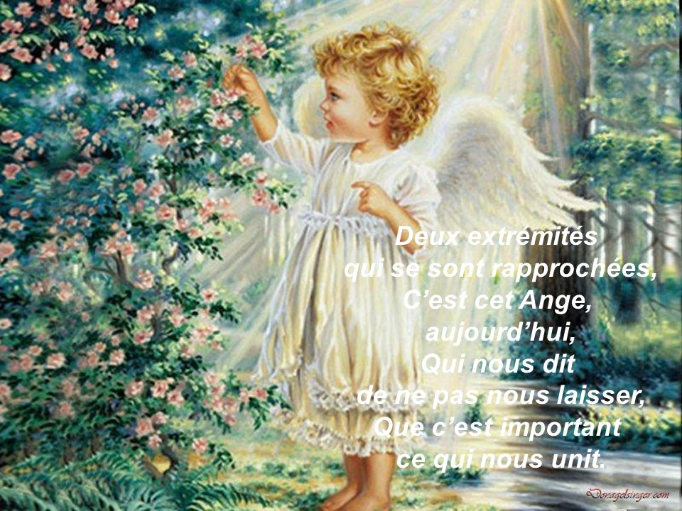 Deux extrémités qui se sont rapprochées, C'est cet Ange, aujourd'hui, Qui nous dit de ne pas nous laisser, Que c'est important ce qui nous unit.