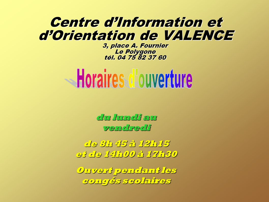 Centre d'Information et d'Orientation de VALENCE 3, place A. Fournier Le Polygone tél. 04 75 82 37 60 du lundi au vendredi de 8h 45 à 12h15 et de 14h0