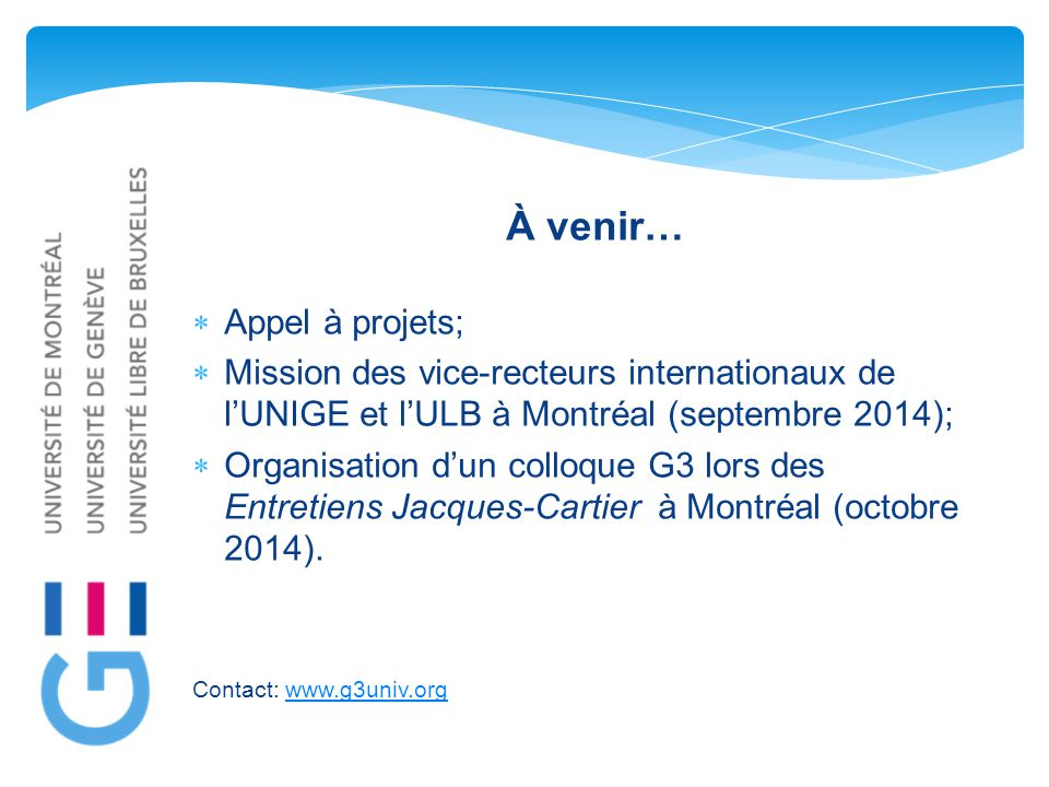 À venir…  Appel à projets;  Mission des vice-recteurs internationaux de l'UNIGE et l'ULB à Montréal (septembre 2014);  Organisation d'un colloque G3 lors des Entretiens Jacques-Cartier à Montréal (octobre 2014).