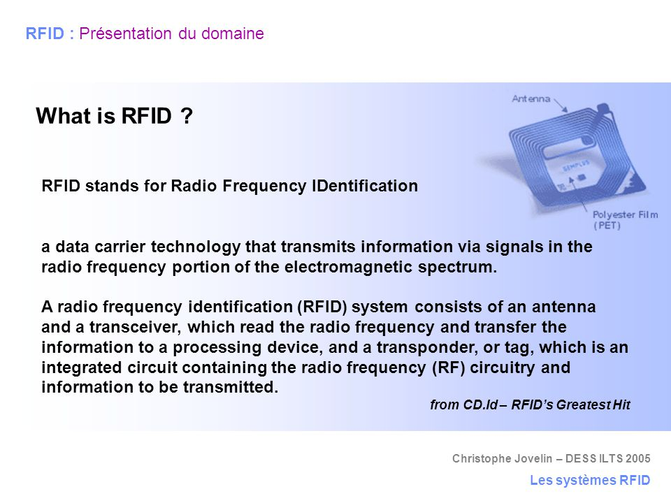 Christophe Jovelin – DESS ILTS 2005 Les systèmes RFID RFID : Présentation du domaine What is RFID ? RFID stands for Radio Frequency IDentification a d