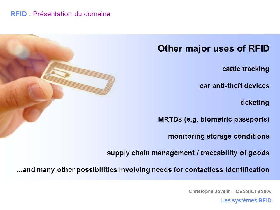 Christophe Jovelin – DESS ILTS 2005 Les systèmes RFID RFID : Présentation du domaine Other major uses of RFID cattle tracking car anti-theft devices t