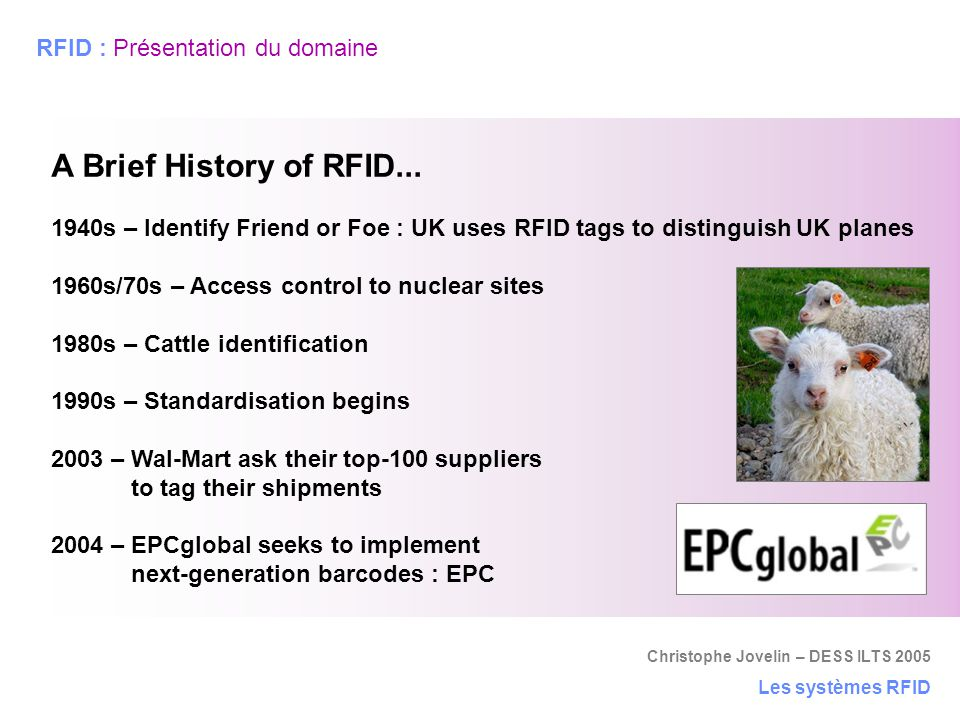 Christophe Jovelin – DESS ILTS 2005 Les systèmes RFID RFID : Présentation du domaine A Brief History of RFID... 1940s – Identify Friend or Foe : UK us