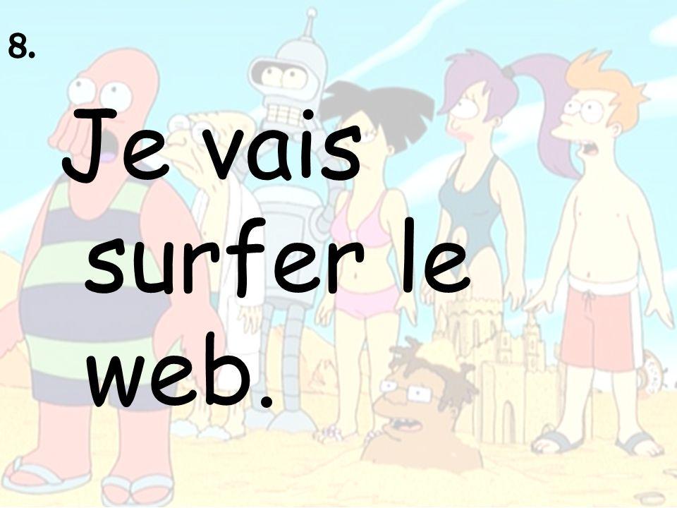 8. Je vais surfer le web.