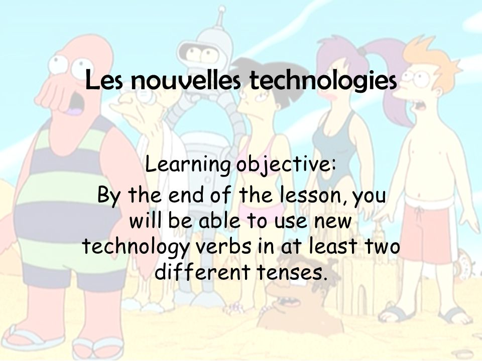 Les nouvelles technologies Learning objective: By the end of the lesson, you will be able to use new technology verbs in at least two different tenses.