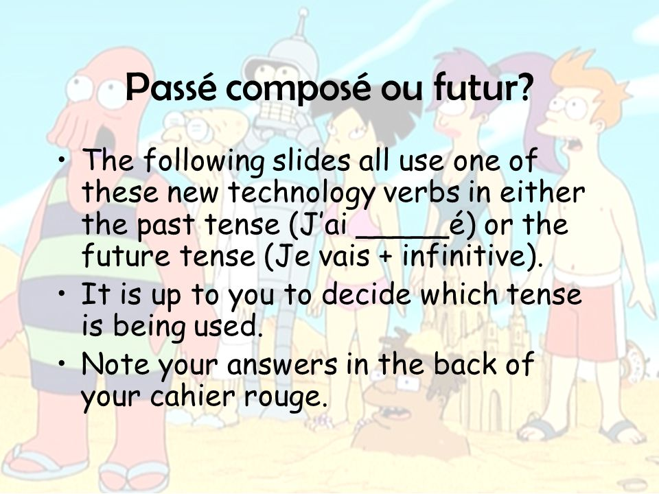 Passé composé ou futur? The following slides all use one of these new technology verbs in either the past tense (J'ai _____é) or the future tense (Je