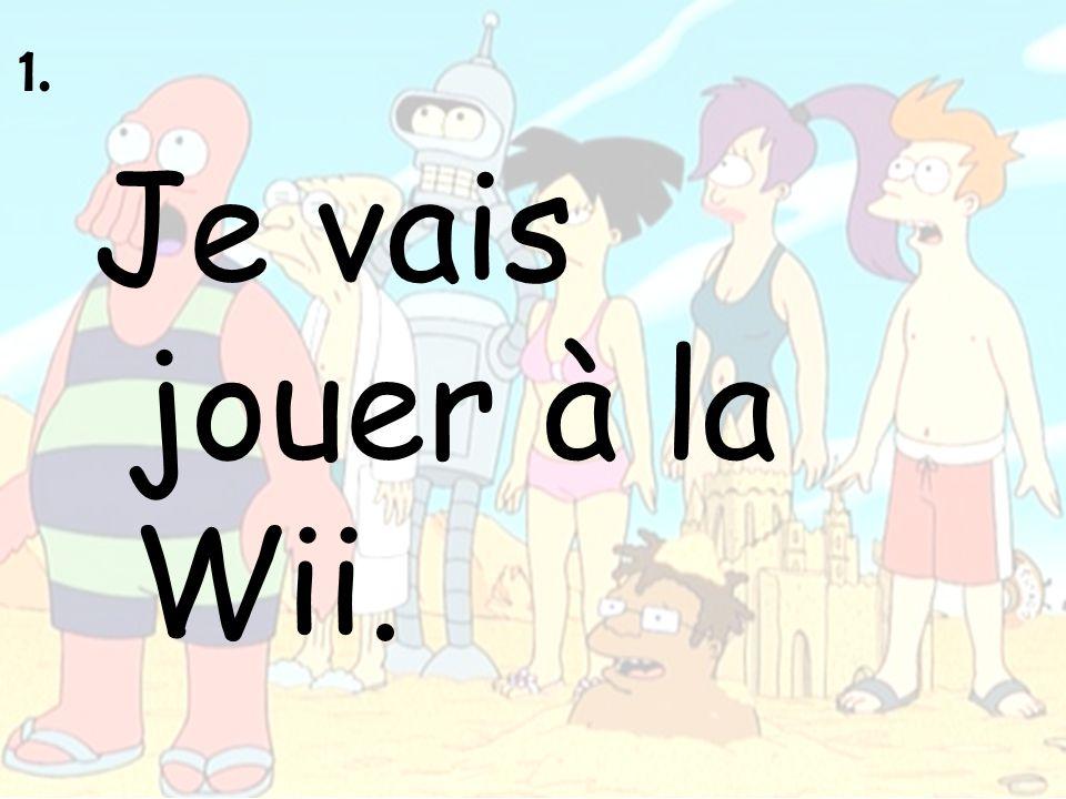 1. Je vais jouer à la Wii.