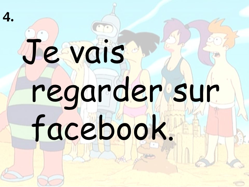 4. Je vais regarder sur facebook.