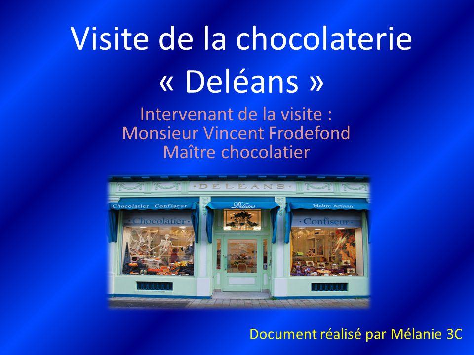 Visite de la chocolaterie « Deléans » Intervenant de la visite : Monsieur Vincent Frodefond Maître chocolatier Document réalisé par Mélanie 3C