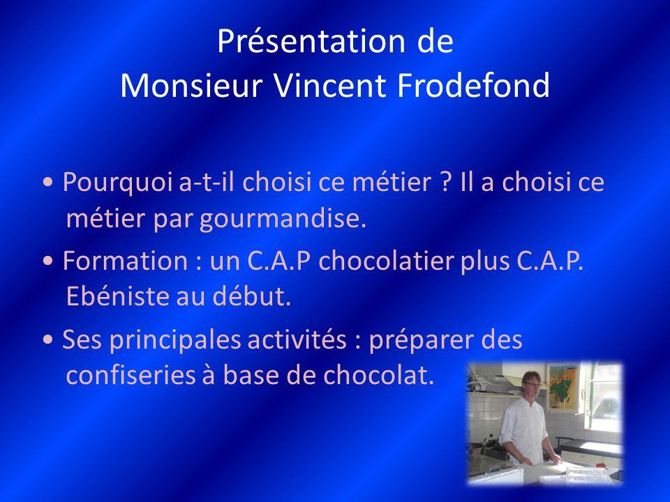 Présentation de Monsieur Vincent Frodefond Pourquoi a-t-il choisi ce métier ? Il a choisi ce métier par gourmandise. Formation : un C.A.P chocolatier