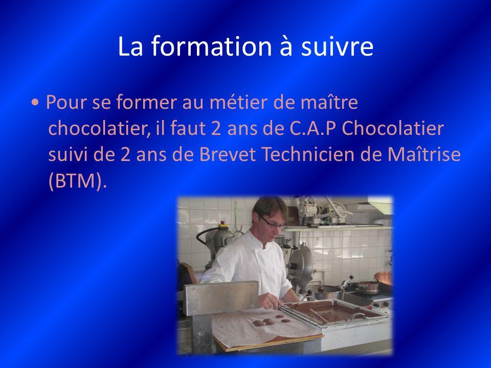 La formation à suivre Pour se former au métier de maître chocolatier, il faut 2 ans de C.A.P Chocolatier suivi de 2 ans de Brevet Technicien de Maîtri
