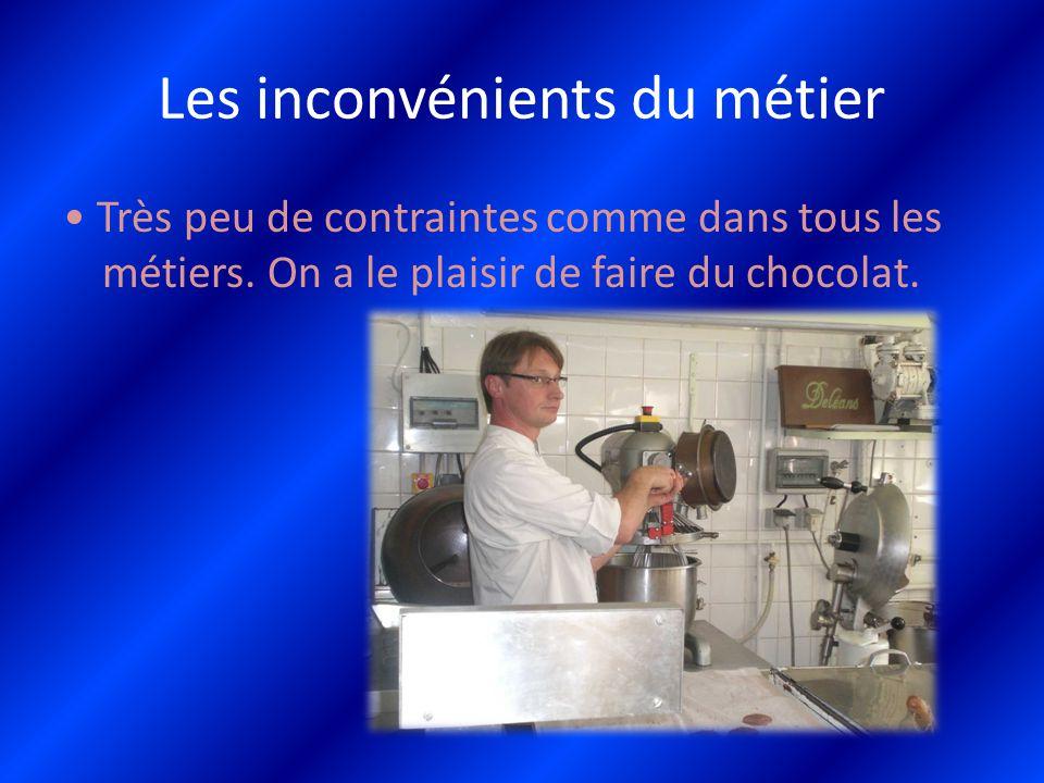 Les inconvénients du métier Très peu de contraintes comme dans tous les métiers. On a le plaisir de faire du chocolat.