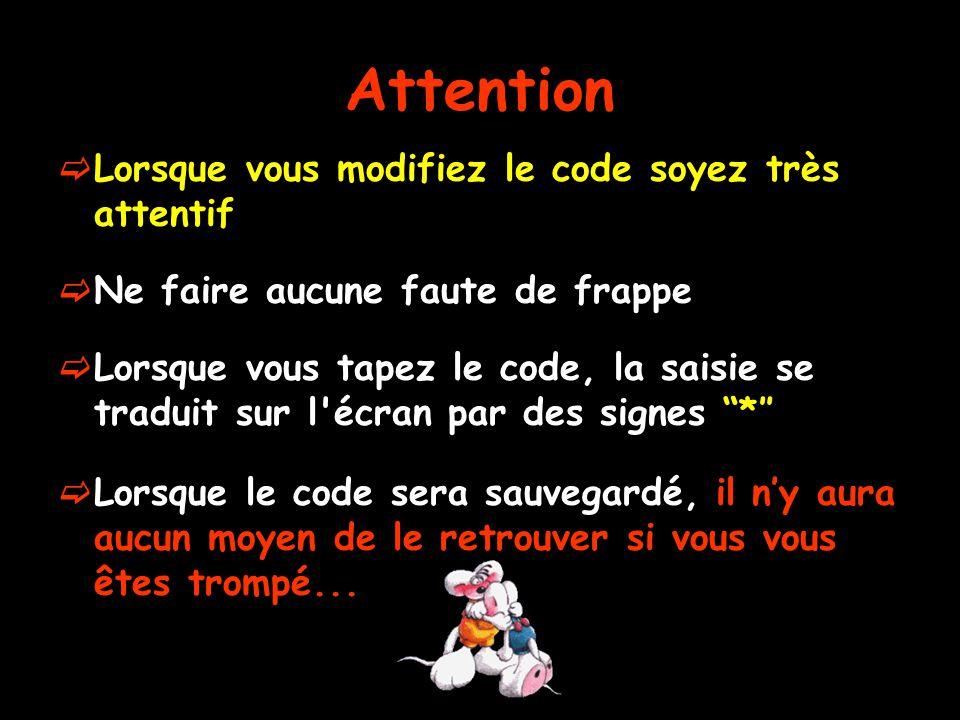 Attention  Lorsque vous modifiez le code soyez très attentif  Ne faire aucune faute de frappe  Lorsque vous tapez le code, la saisie se traduit sur l écran par des signes *″  Lorsque le code sera sauvegardé, il n'y aura aucun moyen de le retrouver si vous vous êtes trompé...
