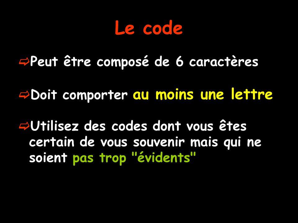 Le code  Peut être composé de 6 caractères  Doit comporter au moins une lettre  Utilisez des codes dont vous êtes certain de vous souvenir mais qui ne soient pas trop évidents