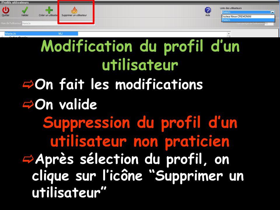 Modification du profil d'un utilisateur  On fait les modifications  On valide Suppression du profil d'un utilisateur non praticien  Après sélection du profil, on clique sur l'icône Supprimer un utilisateur