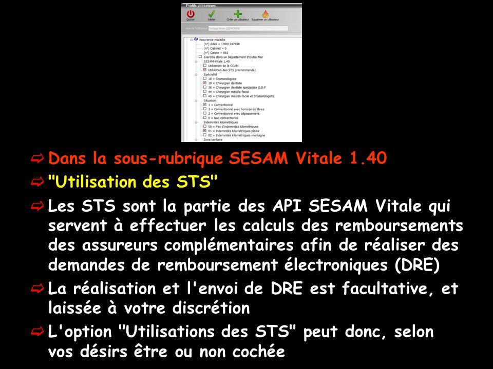  Dans la sous-rubrique SESAM Vitale 1.40  Utilisation des STS  Les STS sont la partie des API SESAM Vitale qui servent à effectuer les calculs des remboursements des assureurs complémentaires afin de réaliser des demandes de remboursement électroniques (DRE)  La réalisation et l envoi de DRE est facultative, et laissée à votre discrétion  L option Utilisations des STS peut donc, selon vos désirs être ou non cochée