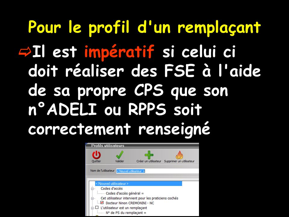 Pour le profil d un remplaçant  Il est impératif si celui ci doit réaliser des FSE à l aide de sa propre CPS que son n°ADELI ou RPPS soit correctement renseigné