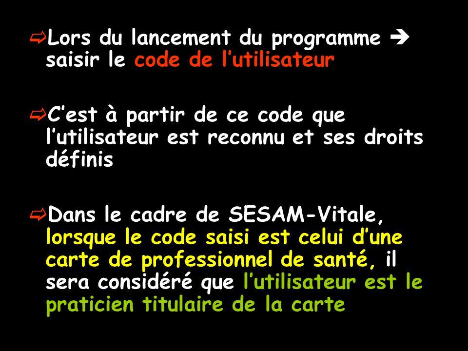  Lors du lancement du programme  saisir le code de l'utilisateur  C'est à partir de ce code que l'utilisateur est reconnu et ses droits définis  Dans le cadre de SESAM-Vitale, lorsque le code saisi est celui d'une carte de professionnel de santé, il sera considéré que l'utilisateur est le praticien titulaire de la carte
