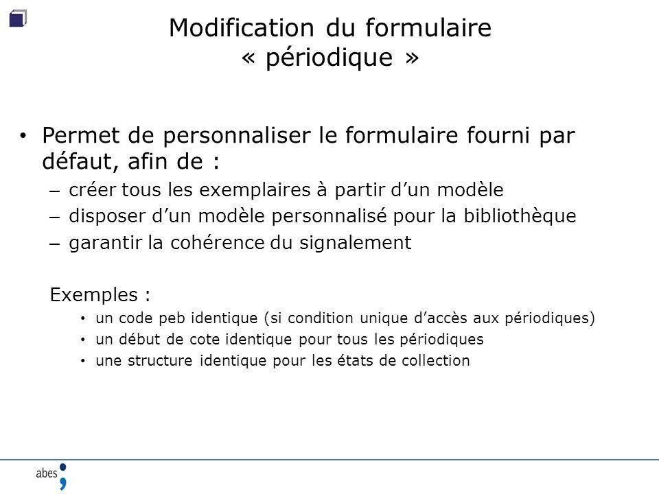 Modification du formulaire « périodique » Permet de personnaliser le formulaire fourni par défaut, afin de : – créer tous les exemplaires à partir d'un modèle – disposer d'un modèle personnalisé pour la bibliothèque – garantir la cohérence du signalement Exemples : un code peb identique (si condition unique d'accès aux périodiques) un début de cote identique pour tous les périodiques une structure identique pour les états de collection