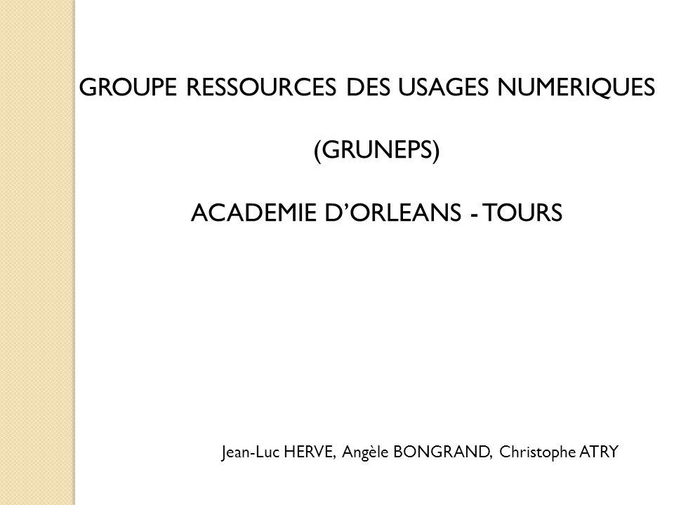 GROUPE RESSOURCES DES USAGES NUMERIQUES (GRUNEPS) ACADEMIE D'ORLEANS - TOURS Jean-Luc HERVE, Angèle BONGRAND, Christophe ATRY