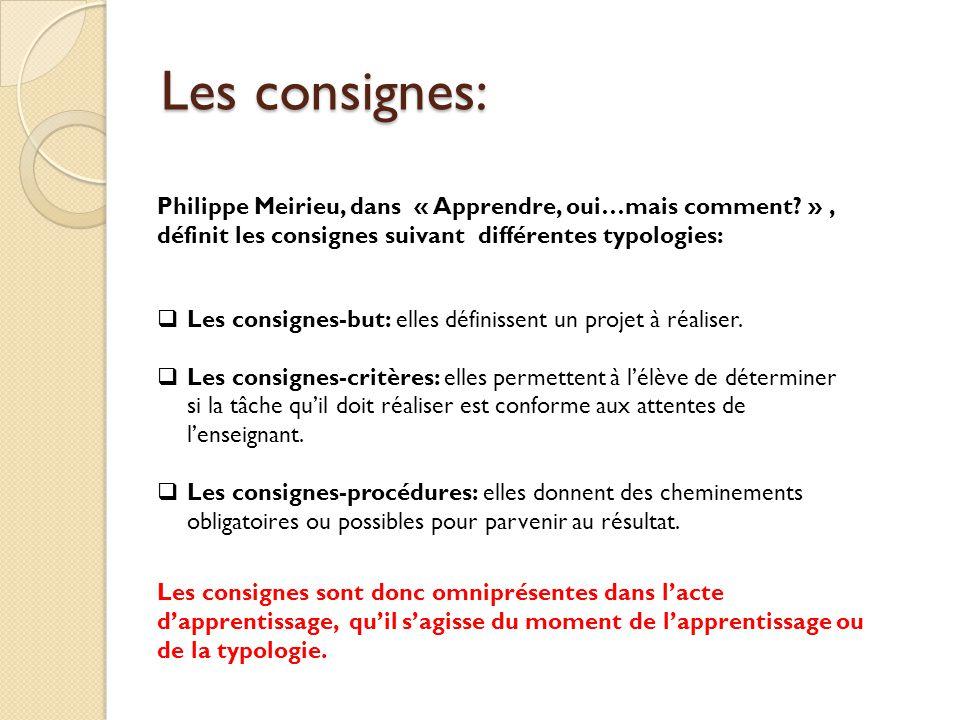 Les consignes: Philippe Meirieu, dans « Apprendre, oui…mais comment? », définit les consignes suivant différentes typologies:  Les consignes-but: ell