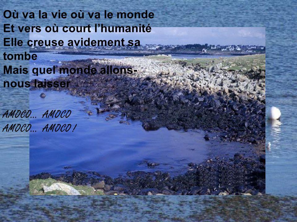 Où va la vie où va le monde Et vers où court l'humanité Elle creuse avidement sa tombe Mais quel monde allons- nous laisser AMOCO… AMOCO AMOCO… AMOCO !