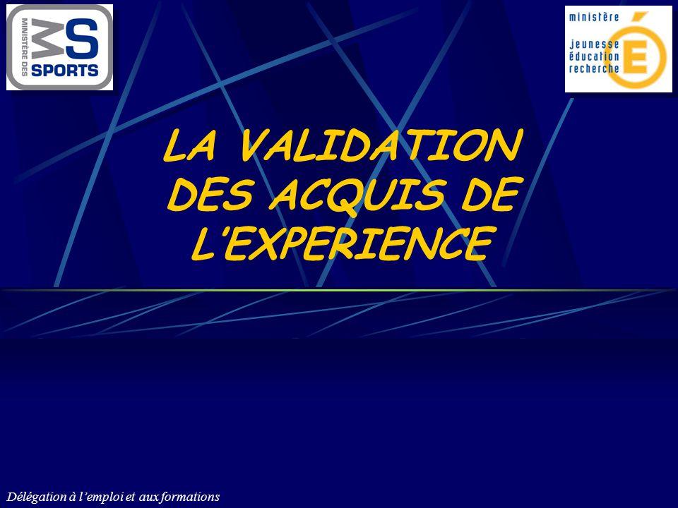 LA VALIDATION DES ACQUIS DE L'EXPERIENCE Délégation à l'emploi et aux formations