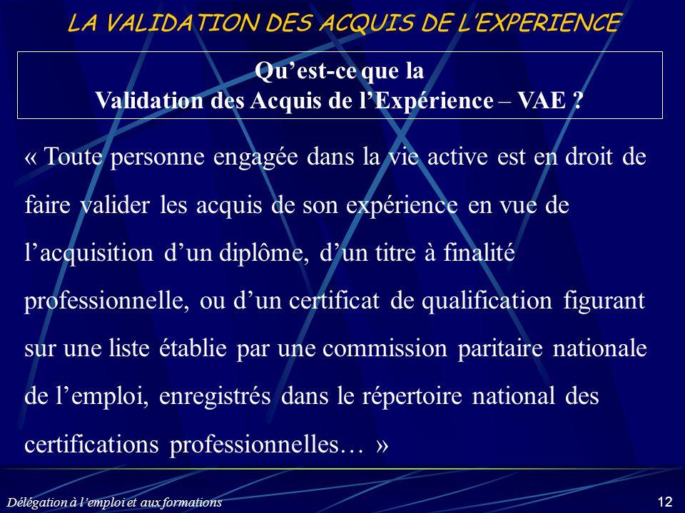 Délégation à l'emploi et aux formations 12 LA VALIDATION DES ACQUIS DE L'EXPERIENCE Qu'est-ce que la Validation des Acquis de l'Expérience – VAE ? « T