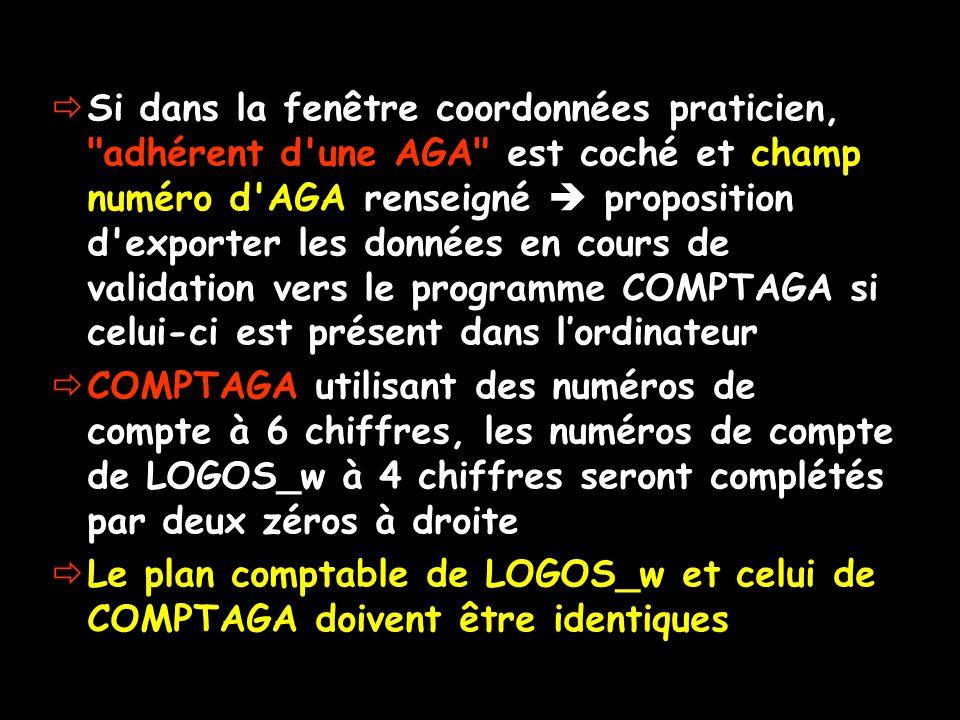  Si dans la fenêtre coordonnées praticien, adhérent d une AGA est coché et champ numéro d AGA renseigné  proposition d exporter les données en cours de validation vers le programme COMPTAGA si celui-ci est présent dans l'ordinateur  COMPTAGA utilisant des numéros de compte à 6 chiffres, les numéros de compte de LOGOS_w à 4 chiffres seront complétés par deux zéros à droite  Le plan comptable de LOGOS_w et celui de COMPTAGA doivent être identiques