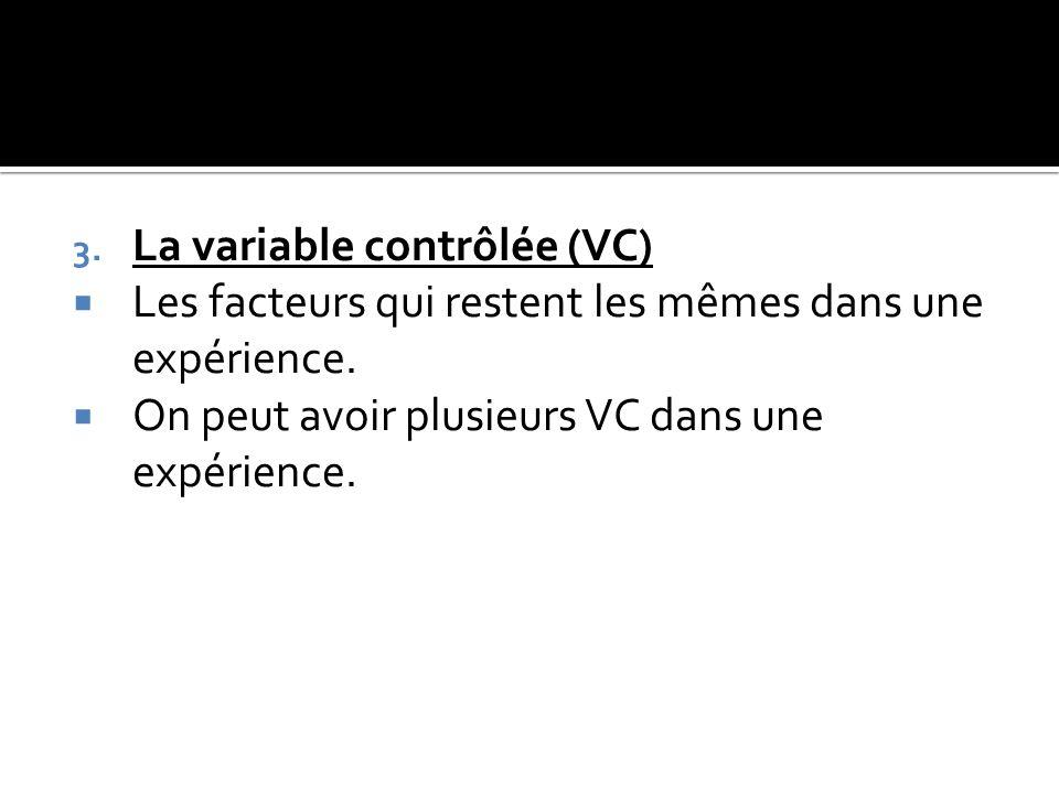 3. La variable contrôlée (VC)  Les facteurs qui restent les mêmes dans une expérience.  On peut avoir plusieurs VC dans une expérience.