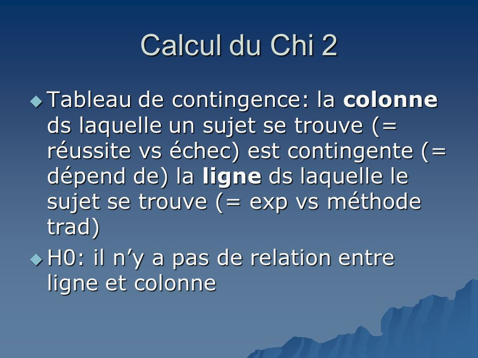 Calcul du Chi 2  Tableau de contingence: la colonne ds laquelle un sujet se trouve (= réussite vs échec) est contingente (= dépend de) la ligne ds la