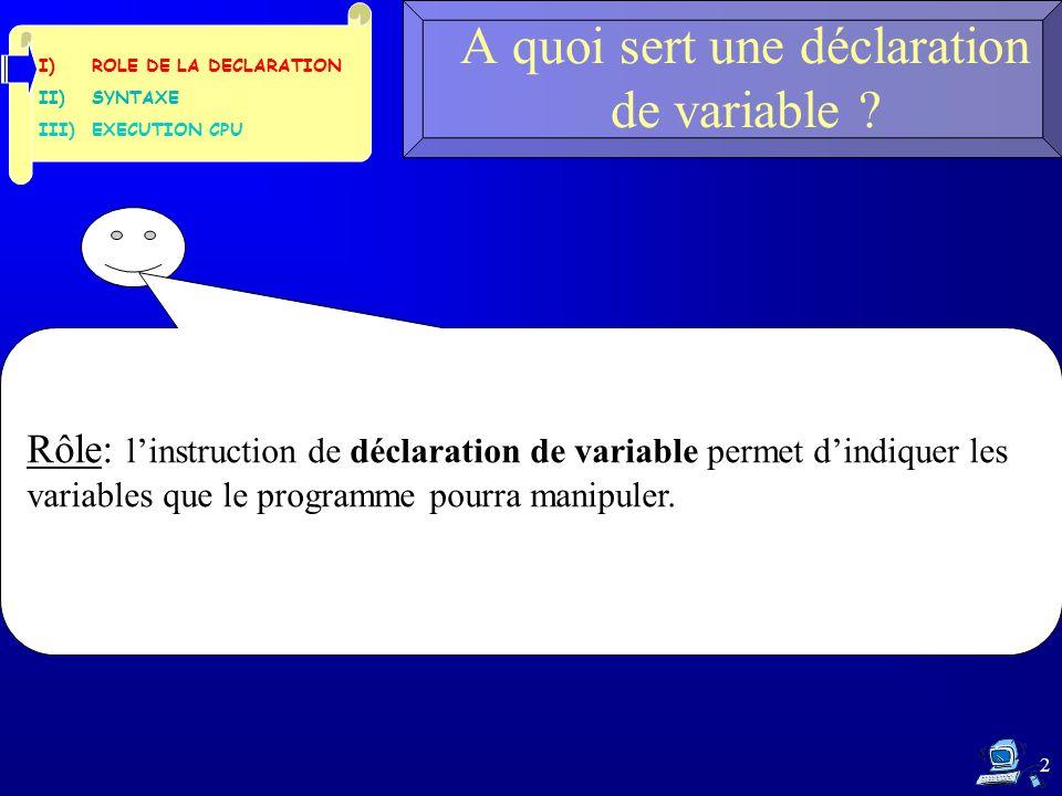 2 A quoi sert une déclaration de variable ? Rôle: l'instruction de déclaration de variable permet d'indiquer les variables que le programme pourra man