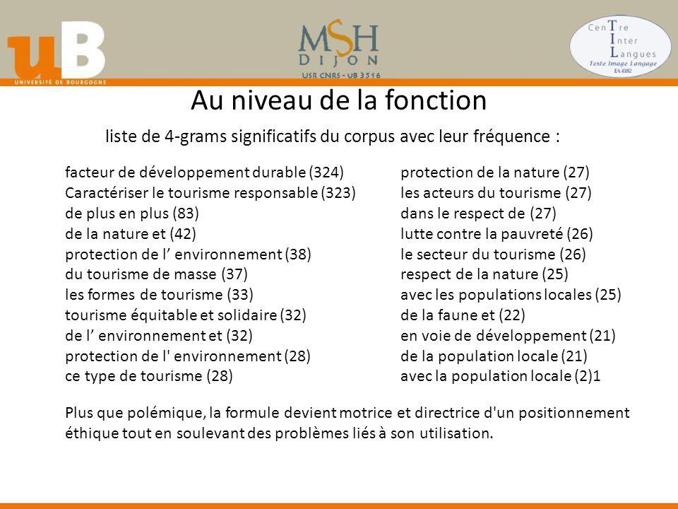 Au niveau de la fonction liste de 4-grams significatifs du corpus avec leur fréquence : facteur de développement durable (324) Caractériser le tourisme responsable (323) de plus en plus (83) de la nature et (42) protection de l' environnement (38) du tourisme de masse (37) les formes de tourisme (33) tourisme équitable et solidaire (32) de l' environnement et (32) protection de l environnement (28) ce type de tourisme (28) protection de la nature (27) les acteurs du tourisme (27) dans le respect de (27) lutte contre la pauvreté (26) le secteur du tourisme (26) respect de la nature (25) avec les populations locales (25) de la faune et (22) en voie de développement (21) de la population locale (21) avec la population locale (2)1 Plus que polémique, la formule devient motrice et directrice d un positionnement éthique tout en soulevant des problèmes liés à son utilisation.