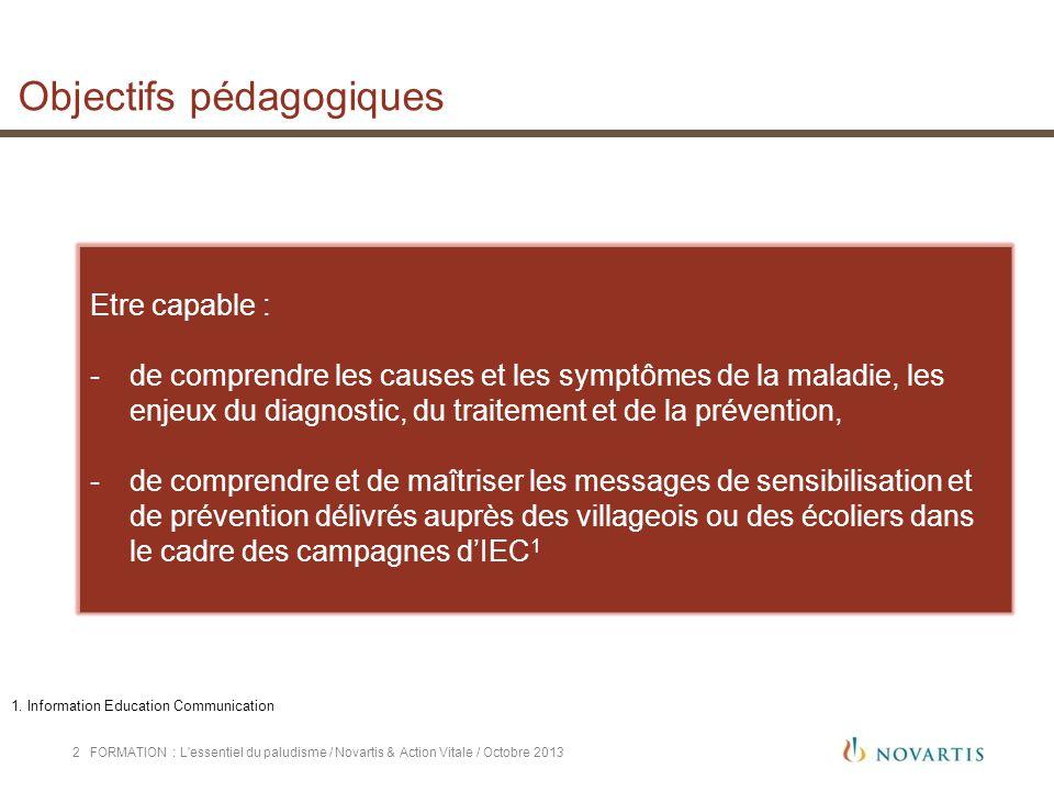 FORMATION : L'essentiel du paludisme / Novartis & Action Vitale / Octobre 20132 Objectifs pédagogiques Etre capable : -de comprendre les causes et les
