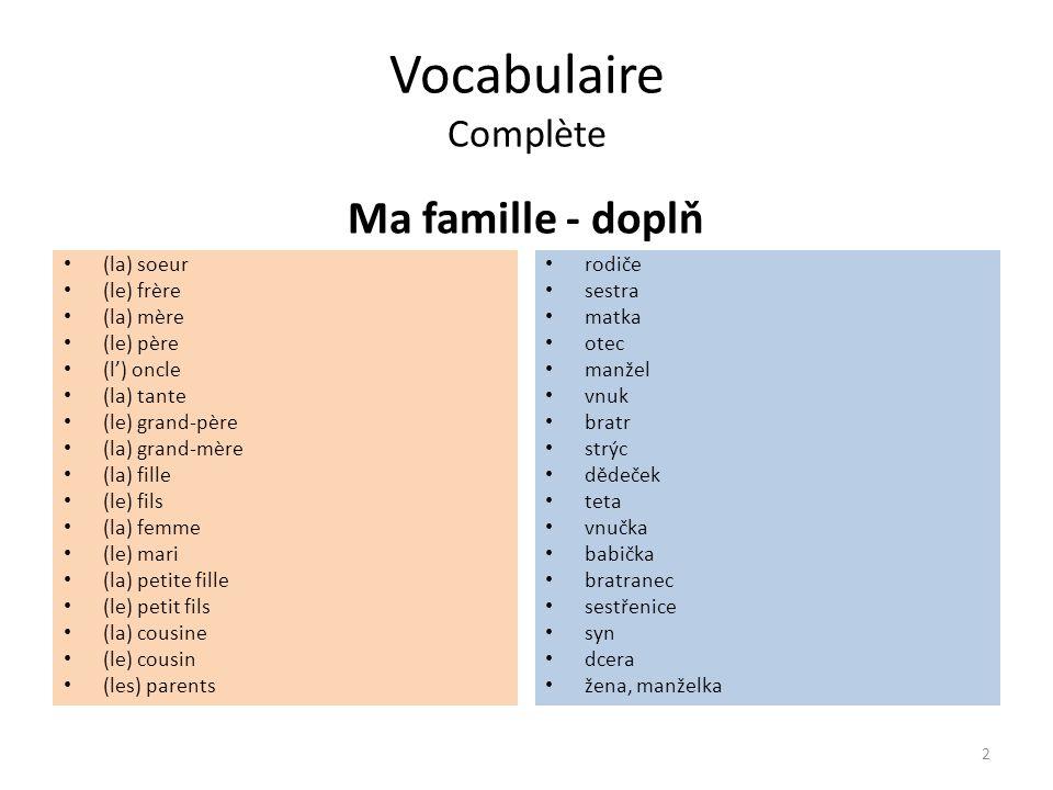 Vocabulaire Complète Ma famille - doplň (la) soeur (le) frère (la) mère (le) père (l') oncle (la) tante (le) grand-père (la) grand-mère (la) fille (le) fils (la) femme (le) mari (la) petite fille (le) petit fils (la) cousine (le) cousin (les) parents rodiče sestra matka otec manžel vnuk bratr strýc dědeček teta vnučka babička bratranec sestřenice syn dcera žena, manželka 2