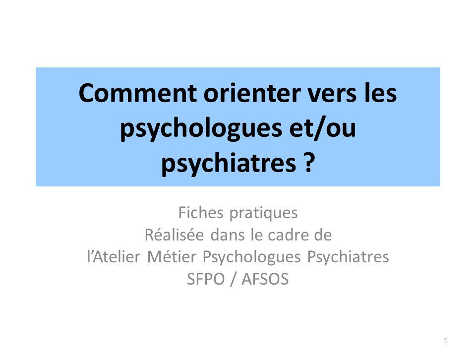 1 Comment orienter vers les psychologues et/ou psychiatres ? Fiches pratiques Réalisée dans le cadre de l'Atelier Métier Psychologues Psychiatres SFPO