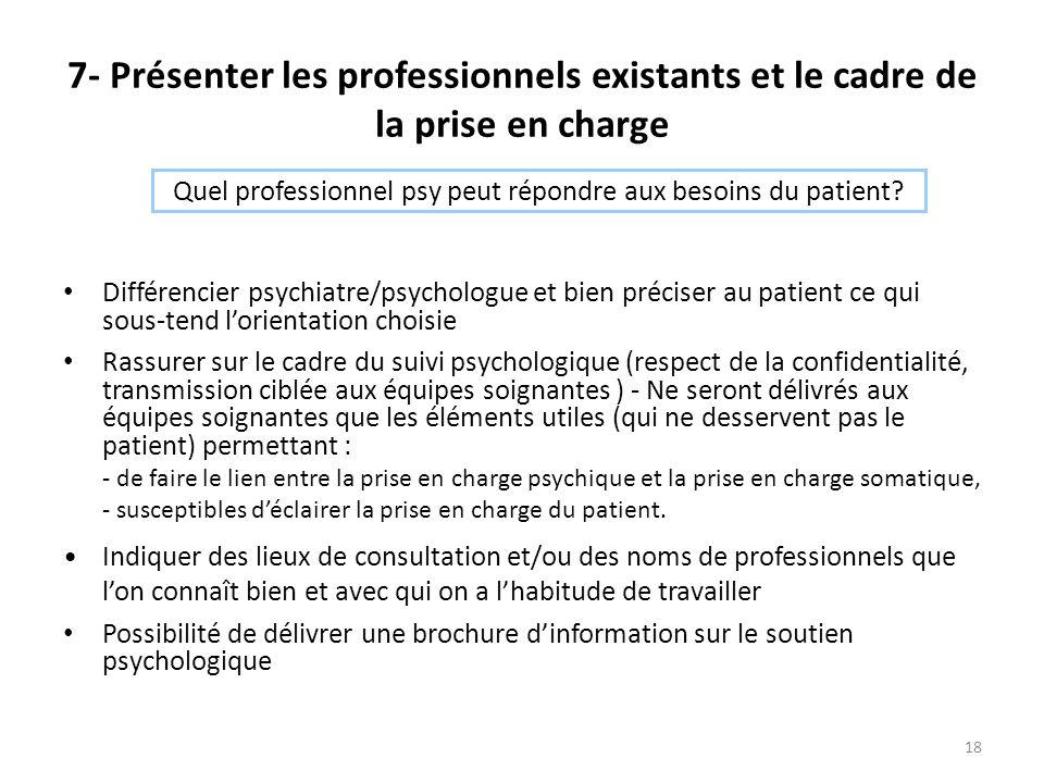 18 7- Présenter les professionnels existants et le cadre de la prise en charge Différencier psychiatre/psychologue et bien préciser au patient ce qui sous-tend l'orientation choisie Rassurer sur le cadre du suivi psychologique (respect de la confidentialité, transmission ciblée aux équipes soignantes ) - Ne seront délivrés aux équipes soignantes que les éléments utiles (qui ne desservent pas le patient) permettant : - de faire le lien entre la prise en charge psychique et la prise en charge somatique, - susceptibles d'éclairer la prise en charge du patient.
