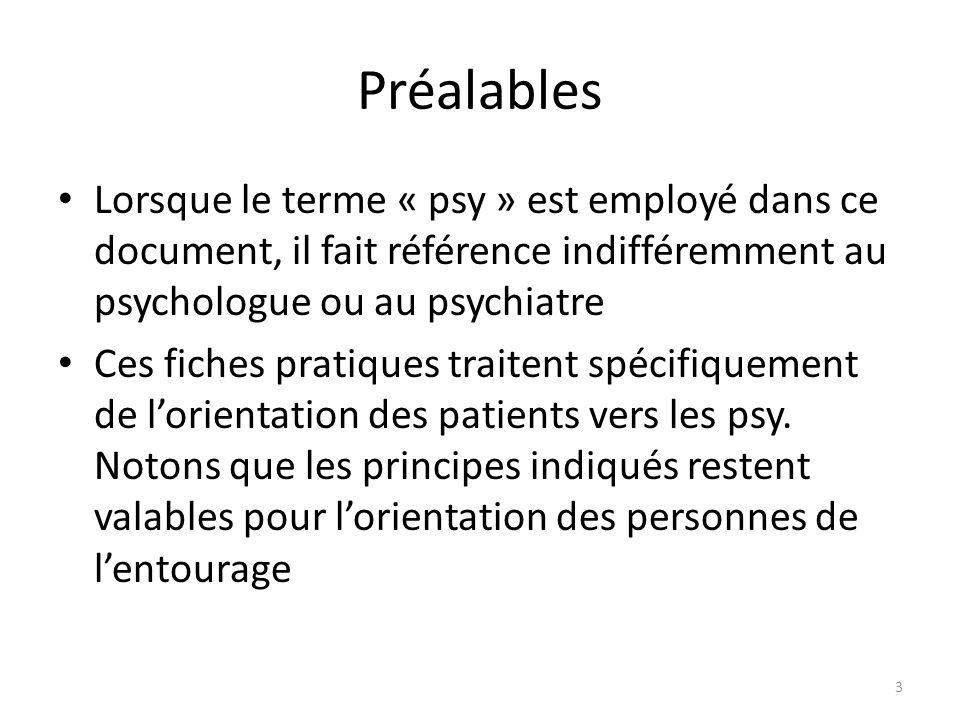 Préalables Lorsque le terme « psy » est employé dans ce document, il fait référence indifféremment au psychologue ou au psychiatre Ces fiches pratiques traitent spécifiquement de l'orientation des patients vers les psy.