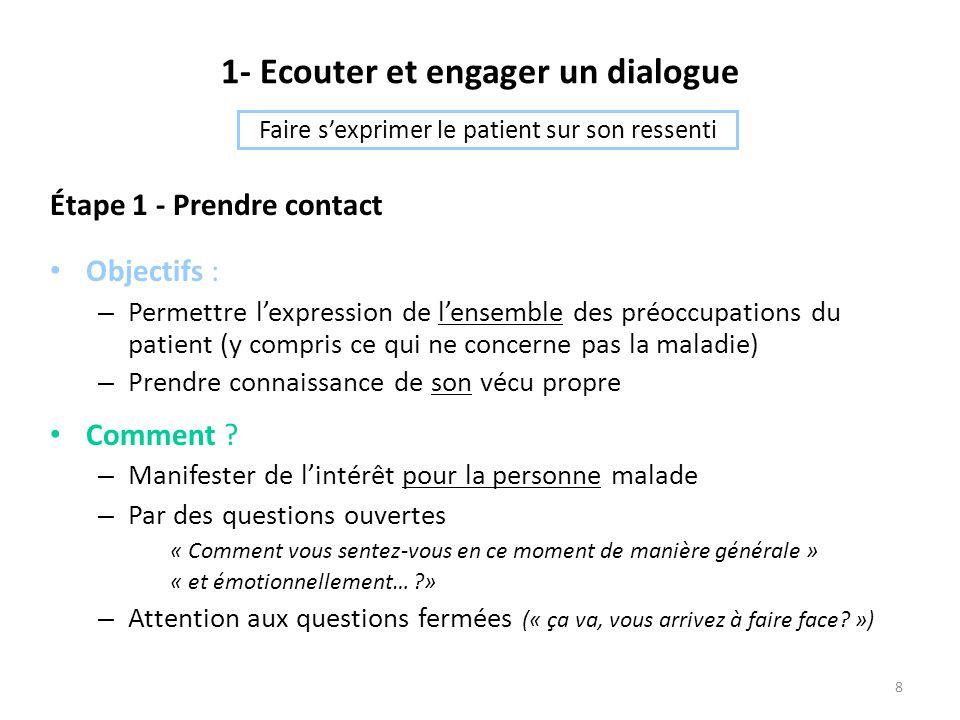 8 1- Ecouter et engager un dialogue Étape 1 - Prendre contact Objectifs : – Permettre l'expression de l'ensemble des préoccupations du patient (y compris ce qui ne concerne pas la maladie) – Prendre connaissance de son vécu propre Comment .