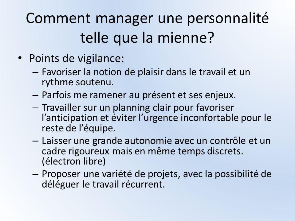 Comment manager une personnalité telle que la mienne? Points de vigilance: – Favoriser la notion de plaisir dans le travail et un rythme soutenu. – Pa