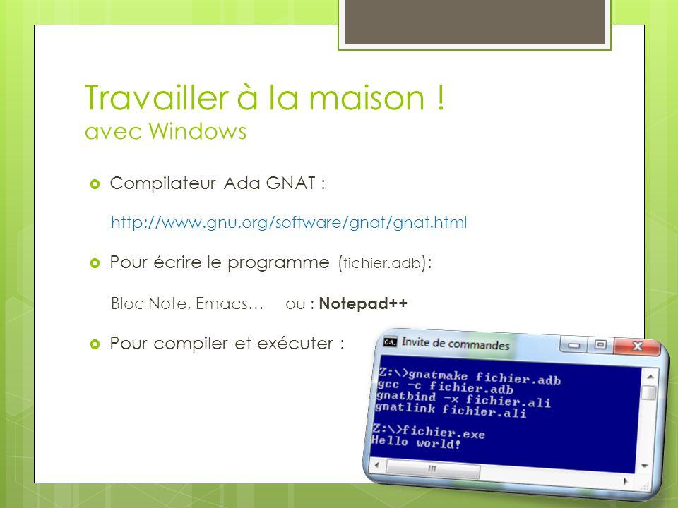 Travailler à la maison ! avec Windows  Compilateur Ada GNAT : http://www.gnu.org/software/gnat/gnat.html  Pour écrire le programme ( fichier.adb ):