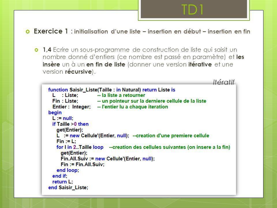 TD1  Exercice 1 : initialisation d'une liste – insertion en début – insertion en fin  1,4 Ecrire un sous-programme de construction de liste qui saisit un nombre donné d'entiers (ce nombre est passé en paramètre) et les insère un à un en fin de liste (donner une version itérative et une version récursive ).